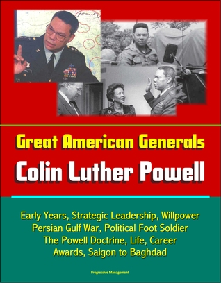 Great American Generals: Colin Luther Powell - Early Years, Strategic Leadership, Willpower, Persian Gulf War, Political Foot Soldier, The Powell Doctrine, Life, Career, Awards, Saigon to Baghdad