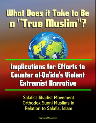 """What Does it Take to Be a """"True Muslim""""? Implications for Efforts to Counter al-Qa'ida's Violent Extremist Narrative: Salafist-Jihadist Movement, Orthodox Sunni Muslims in Relation to Salafis, Islam"""