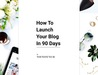 How To Launch Your Blog In 90 Days