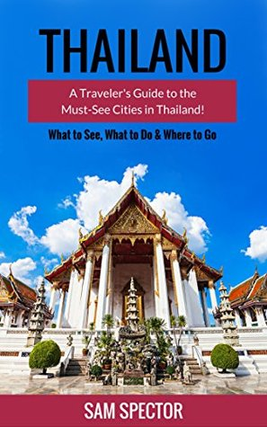 Thailand: A Traveler's Guide To The Must-See Cities In Thailand!
