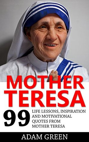 Mother Teresa: 99 Life Lessons, Inspiration and Motivational Quotes From Mother Teresa