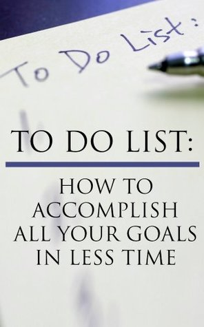 To Do List: How To Accomplish All Your Goals In Less Time