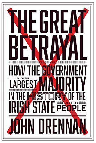 The Great Betrayal: How the Government with the Largest Majority in the History of the Irish State Lost its People
