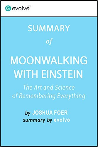 Moonwalking with Einstein: Summary of the Key Ideas - Original Book by Joshua Foer: The Art and Science of Remembering Everything