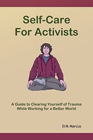 Self-Care for Activists: A Guide to Clearing Yourself of Trauma While Working for a Better World