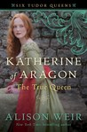 Katherine of Aragón, The True Queen (Six Tudor Queens, #1)