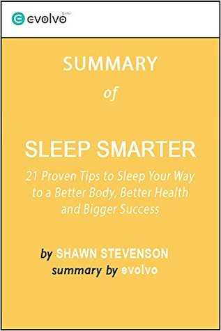 Sleep Smarter: Summary of the Key Ideas - Original Book by Shawn Stevenson: 21 Proven Tips to Sleep Your Way to a Better Body, Better Health and Bigger Success