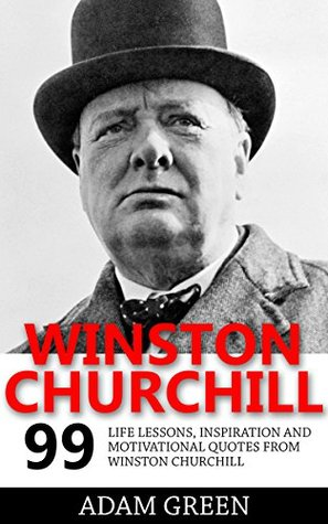 Winston Churchill: 99 Life Lessons, Inspiration and Motivational Quotes from Winston Churchill