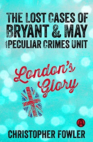 Book Review: Christopher Fowler's London's Glory: The Lost Cases of Bryant and May