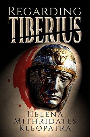 Regarding Tiberius: An Epic Tragedy of Mass Murder, Sworn Vengeance, Forbidden Love, Greek Ambition, Persian Honor, & Roman Might in the Ancient Near East