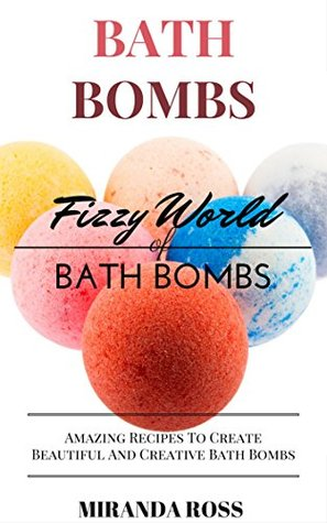 Bath Bombs: Fizzy World Of Bath Bombs - Amazing Recipes To Create Beautiful And Creative Bath Bombs (Organic Body Care Recipes, Homemade Beauty Products Book 2)