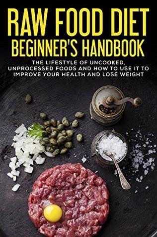 Raw Food Diet Beginner's Handbook: The Lifestyle of Uncooked, Unprocessed Foods and How to Use It to Improve Your Health and Lose Weight (Weight Loss, Recipes, Cookbook)