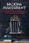 Hacking Assessment: 10 Ways to Go Gradeless in a Traditional Grades School (Hack Learning Series Book 3)