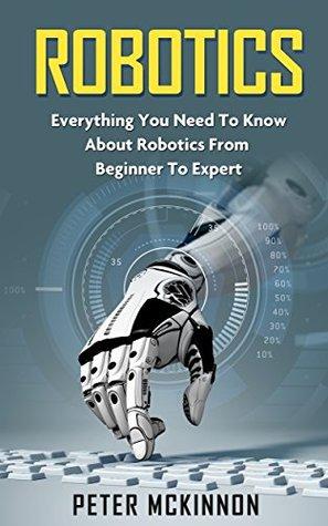 Robotics: Everything You Need to Know About Robotics From Beginner to Expert (Robotics Mastery, Robotics 101)