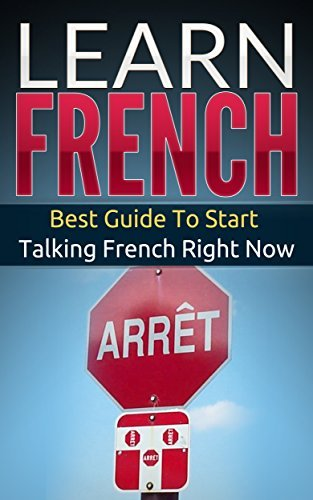 French: Learn French - Best Guide To Start Talking French Right Now (Street French Book 1)