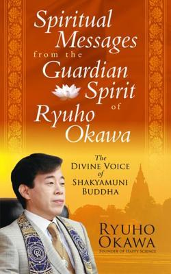 Spiritual Messages from the Guardian Spirit of Ryuho Okawa: The Divine Voice of Shakyamuni Buddha