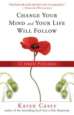 Ebook Change Your Mind and Your Life Will Follow: 12 Simple Principles by Karen Casey TXT!