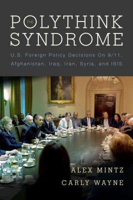 The Polythink Syndrome: U.S. Foreign Policy Decisions on 9/11, Afghanistan, Iraq, Iran, Syria, and ISIS