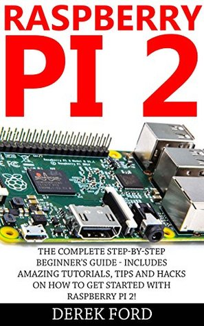 Raspberry Pi 2: The Complete Step-by-Step Beginner's Guide - Includes Amazing Tutorials, Tips And Hacks On How To Get Started With Raspberry Pi 2! (Raspberry ... Pi Projects, Raspberry Pi 2, Raspberry Pi)