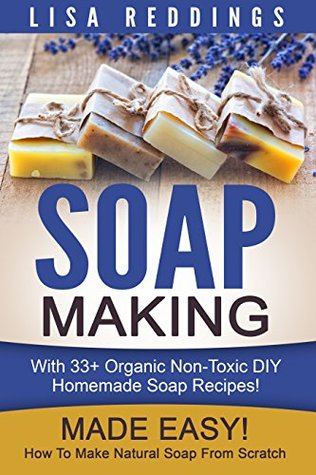 Soap Making: Made Easy! - How To Make Natural Soap From Scratch - With