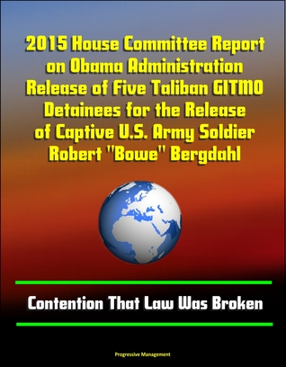 "2015 House Committee Report on Obama Administration Release of Five Taliban GITMO Detainees for the Release of Captive U.S. Army Soldier Robert ""Bowe"" Bergdahl: Contention That Law Was Broken"