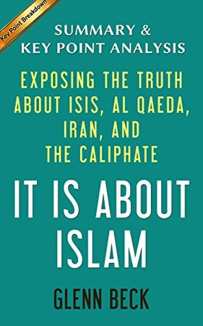 It IS About Islam: Exposing the Truth About ISIS, Al Qaeda, Iran, and the Caliphate by Glenn Beck | Summary & Key Point Analysis