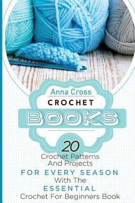 Crochet: Crochet Books: 20 Crochet Patterns and Projects for Every Season with the Essential Crochet for Beginners Book (Free Bonus eBook Included!)