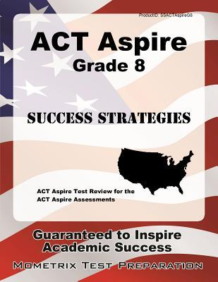 ACT Aspire Grade 8 Success Strategies Study Guide: ACT Aspire Test Review for the ACT Aspire Assessments
