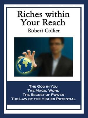 Riches Within Your Reach: Containing the God in You; The Magic Word; The Secret of Power; And the Law of the Higher Potential