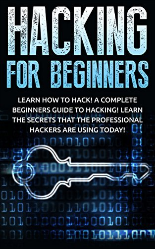 Hacking for Beginners: Learn How to Hack! A Complete Beginners Guide to Hacking! Learn the Secrets that the Professional Hackers are using Today!