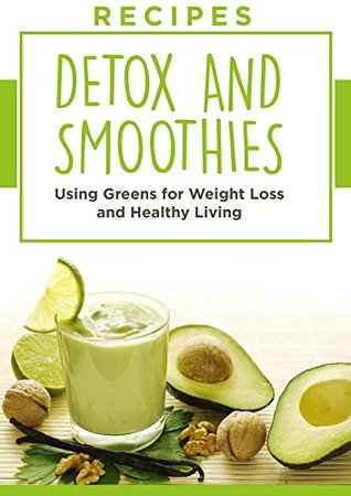 Recipes: Greens, Detox, and Smoothies, For Weight Loss And