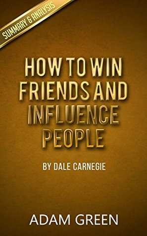 How To Win Friends And Influence People: By Dale Carnegie - Summary & Analysis