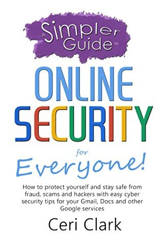 A Simpler Guide to Online Security for Everyone: How to protect yourself and stay safe from fraud, scams and hackers with easy cyber security tips for ... and other Google services