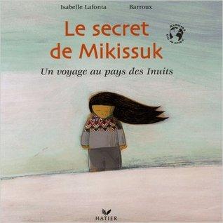 Le Secret De Mikissuk: Un Voyage Au Pays Des Inuits