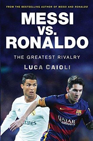 Messi Vs Ronaldo The Greatest Rivalry By Luca Caioli