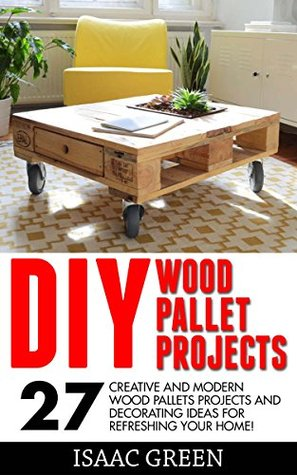 DIY Wood Pallet Projects: 27 Creative And Modern Wood Pallets Projects And Decorating Ideas For Refreshing Your Home!