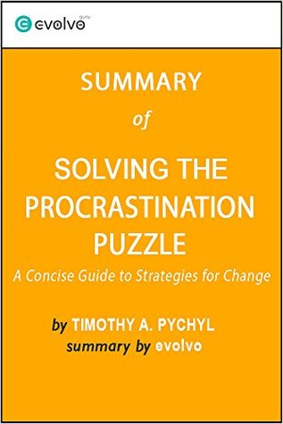 Solving the Procrastination Puzzle: Summary of the Key Ideas - Original Book by Timothy A. Pychyl: A Concise Guide to Strategies for Change