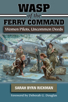 WASP of the Ferry Command: Women Pilots, Uncommon Deeds