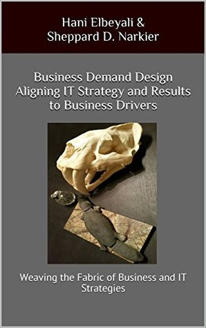 Business Demand Design Aligning IT Strategy and Results to Business Drivers: Weaving the Fabric of Business and IT Strategies