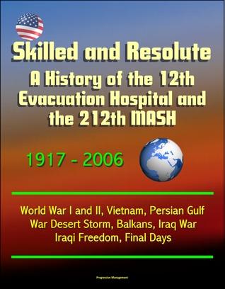Skilled and Resolute: A History of the 12th Evacuation Hospital and the 212th MASH 1917-2006 - World War I and II, Vietnam, Persian Gulf War Desert Storm, Balkans, Iraq War, Iraqi Freedom, Final Days