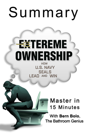 Extreme Ownership: How U.S. Navy SEALs Lead and Win: A 15-Minute Bathroom Genius Summary