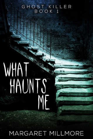 What Haunts Me - Ghost Killer - Book 1 by Margaret A. Millmore