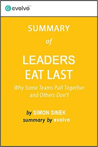 Leaders Eat Last: Summary of the Key Ideas - Original Book by Simon Sinek: Why Some Teams Pull Together and Others Don't