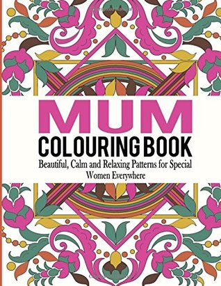 Mum Colouring Book: Beautiful, Calm and Relaxing Patterns for Special Women Everywhere: Volume 1 (Mum Colouring Book, Adult Colouring Book Mum, Adult Colouring Book for Ladies )