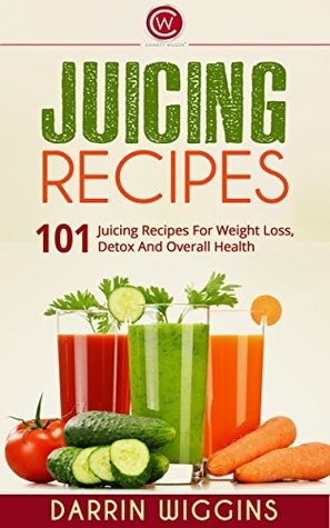 Juicing: 101 Juicing Recipes For Weight Loss, Detox And Overall Health (Juicing For Weight Loss, Juicing Books, Juicing For Health) (Juicing For Beginners, Fasting and Detoxing)