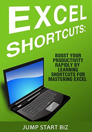Excel Shortcuts: Boost Your Productivity Rapidly By Learning Shortcuts for Mastering Excel (Small Business Management for Entrepreneurs Book 1)