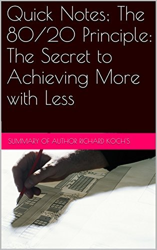 Quick Notes; The 80/20 Principle: The Secret to Achieving More with Less: The Secret to Achieving More with Less