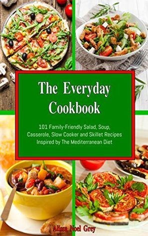 The Everyday Cookbook: 101 Family-Friendly Salad, Soup, Casserole, Slow Cooker and Skillet Recipes Inspired by The Mediterranean Diet (Free Bonus Gift) (Healthy Eating Made Easy Book 4)