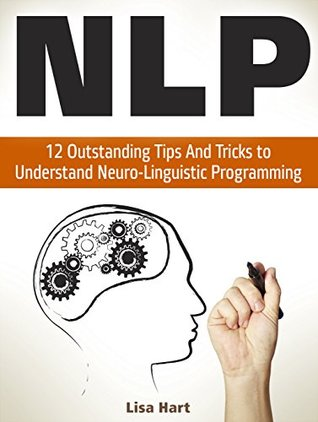NLP: 12 Outstanding Tips And Tricks to Understand Neuro-Linguistic Programming (nlp, nlp coaching, nlp books)