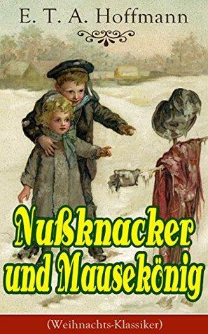 Nußknacker und Mausekönig (Weihnachts-Klassiker): Ein spannendes Kunstmärchen von dem Meister der schwarzen Romantik